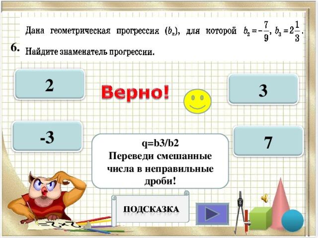 6.  2 3 -3 7 q=b3 / b2 Переведи смешанные числа в неправильные дроби!