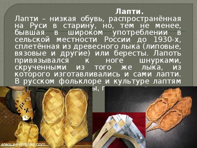 Лапти.  Лапти – низкая обувь, распространённая на Руси в старину, но, тем не менее, бывшая в широком употреблении в сельской местности России до 1930-х, сплетённая из древесного лыка (липовые, вязовые и другие) или бересты. Лапоть привязывался к ноге шнурками, скрученными из того же лыка, из которого изготавливались и сами лапти. В русском фольклоре и культуре лаптям посвящены рассказы, песни, поговорки.