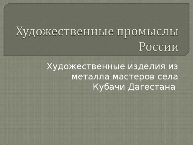 Художественные изделия из металла мастеров села Кубачи Дагестана