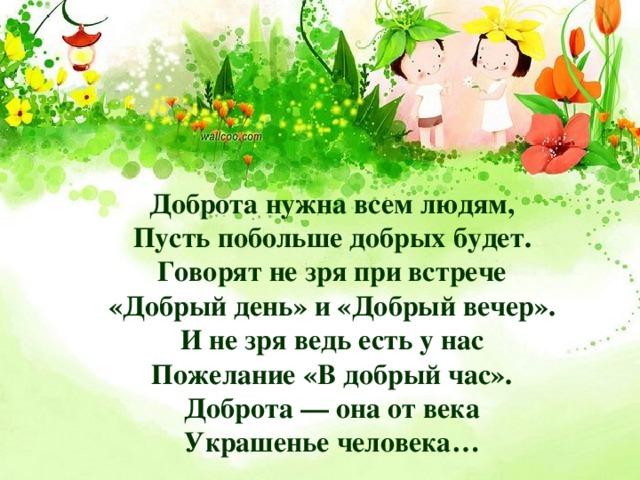 Доброта нужна всем людям,  Пусть побольше добрых будет.  Говорят не зря при встрече  «Добрый день» и «Добрый вечер».  И не зря ведь есть у нас  Пожелание «В добрый час».  Доброта — она от века  Украшенье человека…