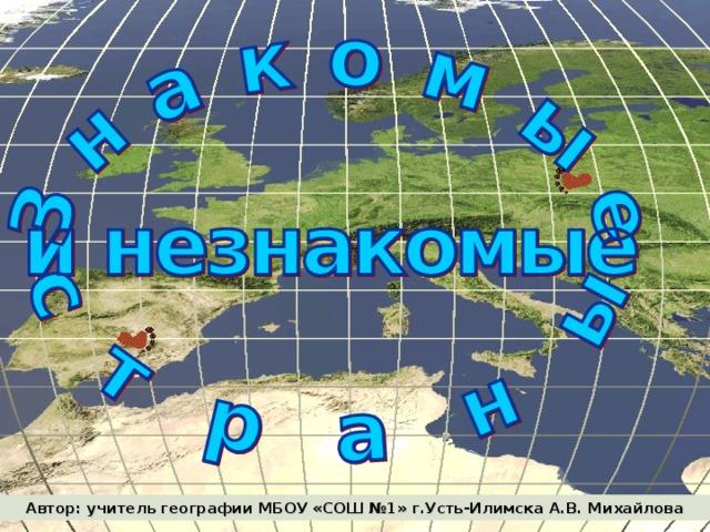 Автор: учитель географии МБОУ «СОШ №1» г.Усть-Илимска А.В. Михайлова