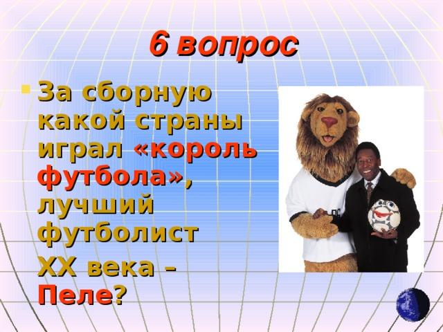 6 вопрос За сборную какой страны играл «король футбола» , лучший футболист  XX века – Пеле ?