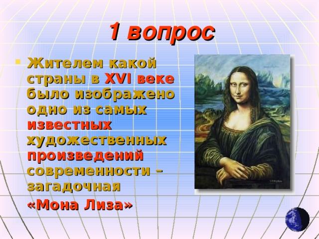 1 вопрос Жителем какой страны в XVI веке было изображено одно из самых известных художественных произведений современности – загадочная  «Мона Лиза»