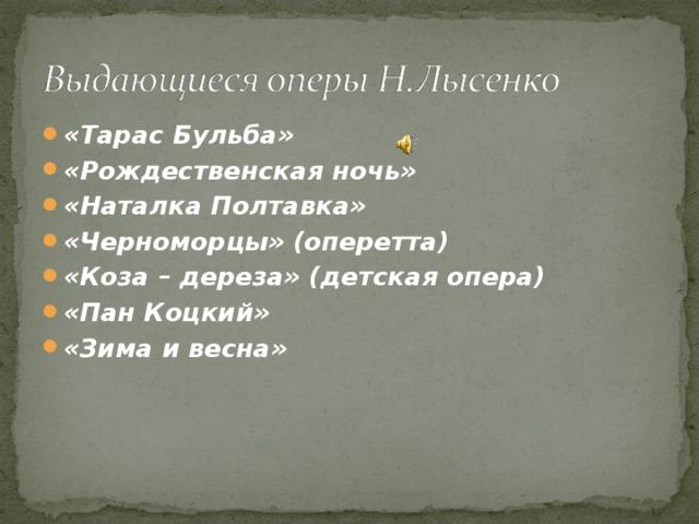«Тарас Бульба» «Рождественская ночь» «Наталка Полтавка» «Черноморцы» (оперетта) «Коза – дереза» (детская опера) «Пан Коцкий» «Зима и весна»