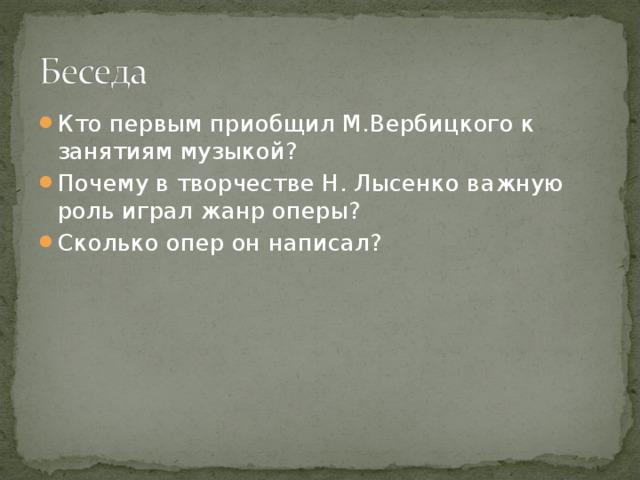 Кто первым приобщил М.Вербицкого к занятиям музыкой? Почему в творчестве Н. Лысенко важную роль играл жанр оперы? Сколько опер он написал?