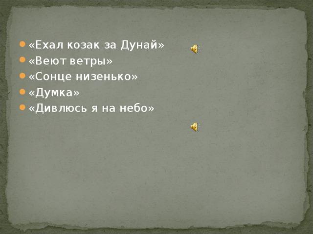 «Ехал козак за Дунай» «Веют ветры» «Сонце низенько» «Думка» «Дивлюсь я на небо»