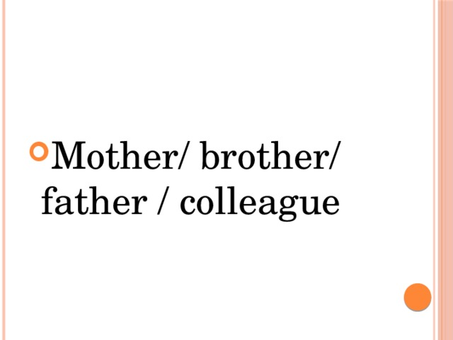 Mother/ brother/ father / colleague
