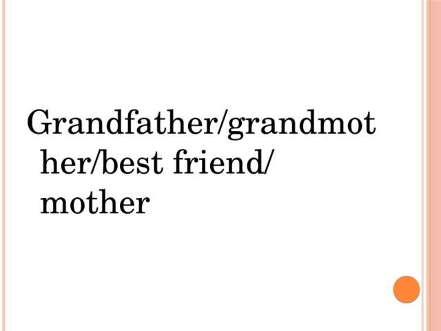 Grandfather/grandmother/best friend/ mother