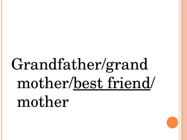 Grandfather/grandmother/ best friend / mother