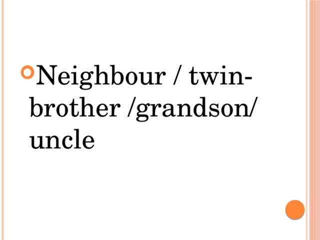 Neighbour / twin-brother /grandson/ uncle