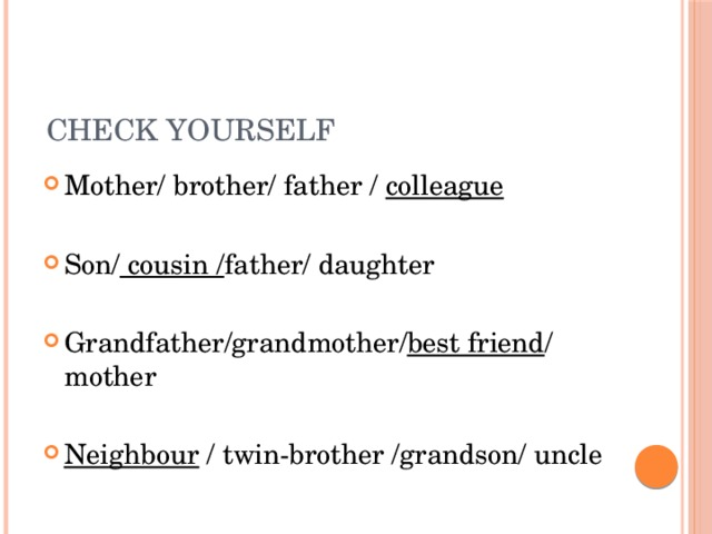 Check yourself Mother/ brother/ father / colleague Son/ cousin / father/ daughter Grandfather/grandmother/ best friend / mother