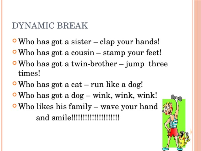 Dynamic break Who has got a sister – clap your hands! Who has got a cousin – stamp your feet! Who has got a twin-brother – jump three times! Who has got a cat – run like a dog! Who has got a dog – wink, wink, wink! Who likes his family – wave your hand  and smile!!!!!!!!!!!!!!!!!!!!!