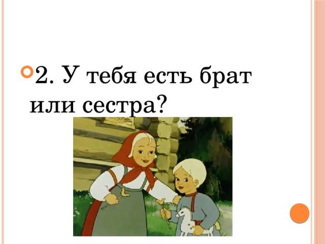 2. У тебя есть брат или сестра?