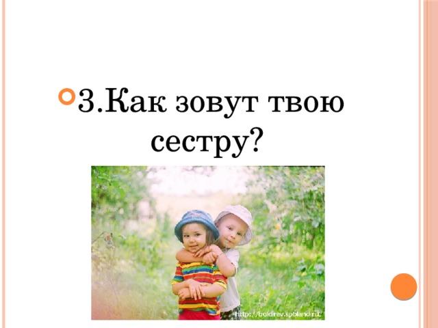 3.Как зовут твою сестру?