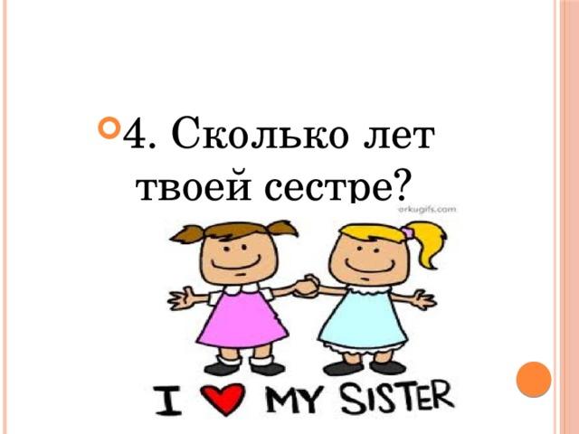 4. Сколько лет твоей сестре?