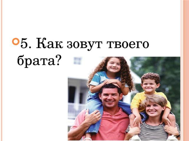 5. Как зовут твоего брата?