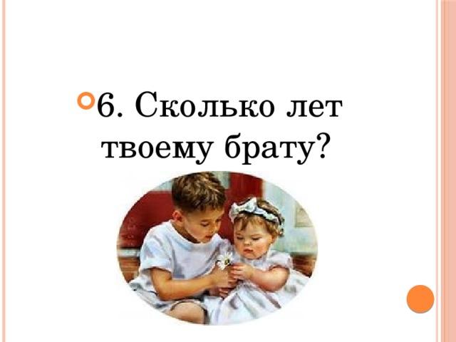 6. Сколько лет твоему брату?