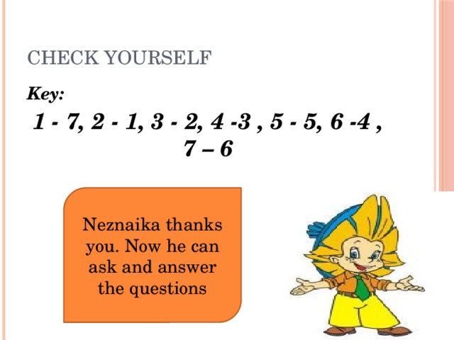 Check yourself Key: 1 - 7, 2 - 1, 3 - 2, 4 -3 , 5 - 5, 6 -4 , 7 – 6 Neznaika thanks you. Now he can ask and answer the questions
