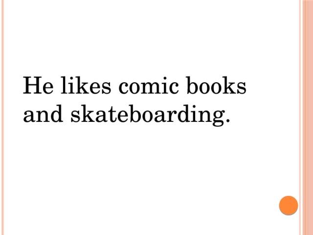 He likes comic books and skateboarding.