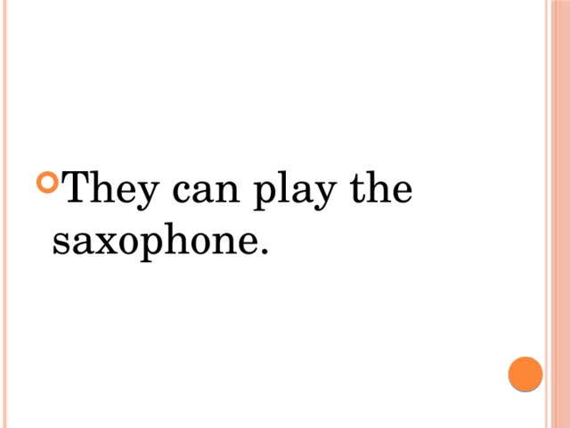 They can play the saxophone.