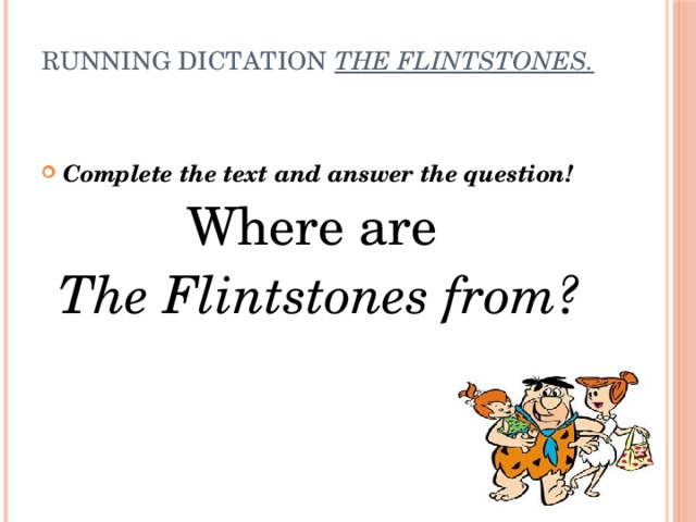 Running dictation  The Flintstones.   Complete the text and answer the question! Where are The Flintstones from?
