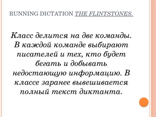 Running dictation  The Flintstones.   Класс делится на две команды. В каждой команде выбирают писателей и тех, кто будет бегать и добывать недостающую информацию. В классе заранее вывешивается полный текст диктанта.