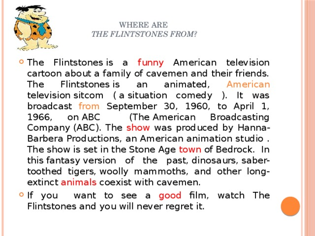 Where are  The Flintstones from?   The Flintstonesis a funny American television cartoon about a family of cavemen and their friends. The Flintstonesis an animated, American televisionsitcom (asituation comedy ). It was broadcast from September 30, 1960, to April 1, 1966, onABC (TheAmerican Broadcasting Company(ABC). The show was produced by Hanna-Barbera Productions, an American animation studio . The show is set in theStone Age town ofBedrock. In thisfantasyversion of the past,dinosaurs,saber-toothed tigers,woolly mammoths, and other long-extinct animals coexist with cavemen. If you want to see a good film, watch The Flintstones and you will never regret it.