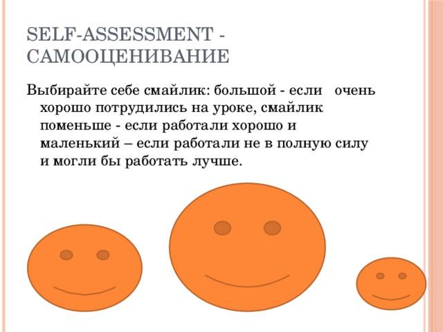 Self-assessment - cамооценивание Выбирайте себе смайлик: большой - если очень хорошо потрудились на уроке, смайлик поменьше - если работали хорошо и маленький – если работали не в полную силу и могли бы работать лучше.
