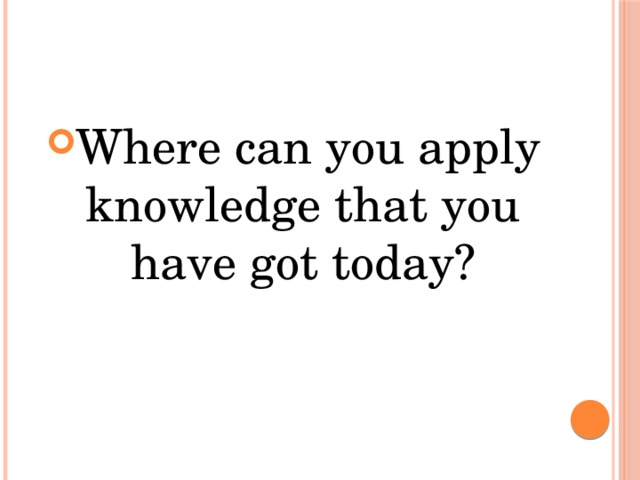 Where can you apply knowledge that you have got today?