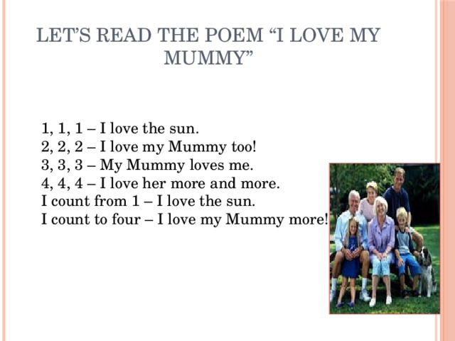 """Let's read the poem """"I love my Mummy""""   1, 1, 1 – I love the sun.  2, 2, 2 – I love my Mummy too!  3, 3, 3 – My Mummy loves me.  4, 4, 4 – I love her more and more.  I count from 1 – I love the sun.  I count to four – I love my Mummy more!"""
