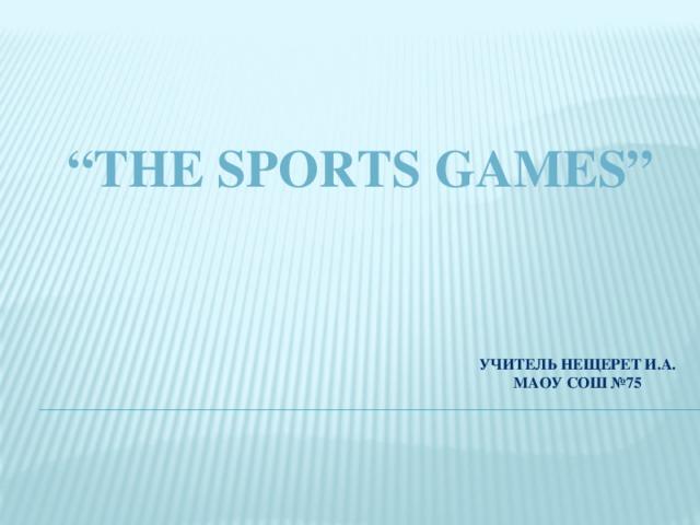 """ The Sports Games""   Учитель Нещерет И.А. МАОУ СОШ №75"