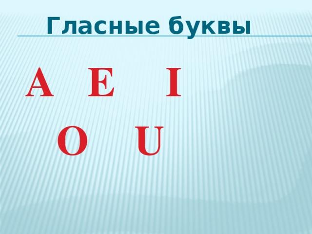 Гласные буквы  A    E     I     O    U