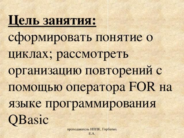 Цель занятия: сформировать понятие о циклах; рассмотреть организацию повторений с помощью оператора FOR на языке программирования QBasic преподаватель НППК, Горбатых Е.А.