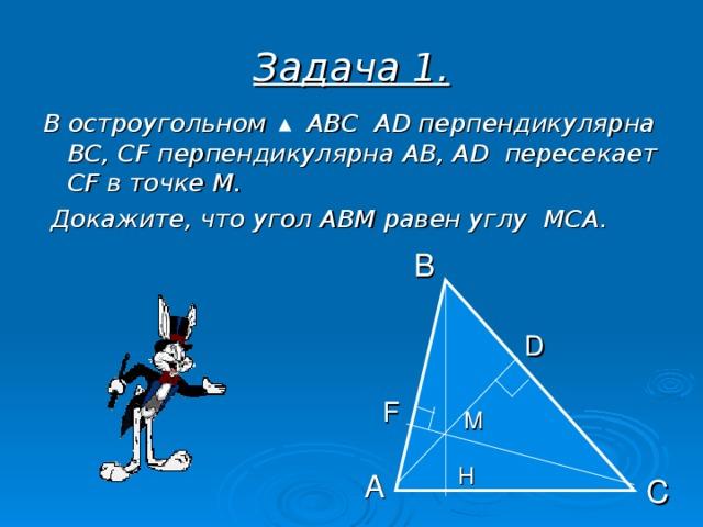 Задача 1. В остроугольном  АВС  А D перпендикулярна ВС, С F перпендикулярна АВ, А D пересекает CF в точке М.  Докажите, что угол АВМ равен углу МСА. В D  F  M Н А С