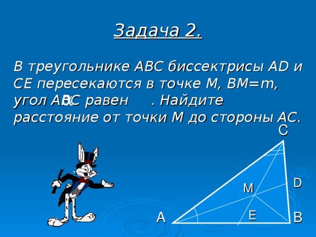 Задача 2.  В треугольнике АВС биссектрисы AD и СЕ пересекаются в точке М, ВМ= m , угол АВС равен . Найдите расстояние от точки М до стороны АС.  α С D M Е А В
