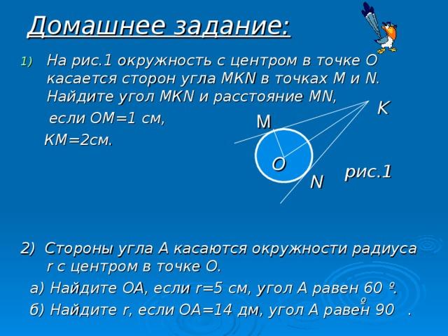 Домашнее задание: На рис.1 окружность с центром в точке О касается сторон угла МК N в точках М и N . Найдите угол МК N и расстояние М N ,  если ОМ=1 см,  КМ=2см.     2) Стороны угла А касаются окружности радиуса r с центром в точке О.  а) Найдите ОА, если r =5 см, угол А равен 60 º.  б) Найдите r , если ОА=14 дм, угол А равен 90 . К M О рис.1 N º