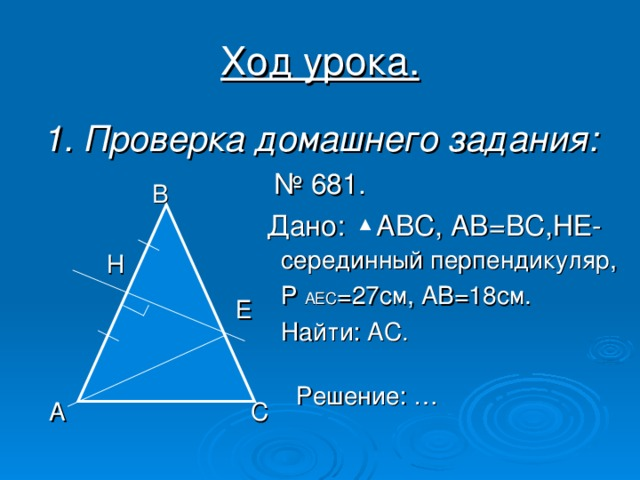 Ход урока. 1. Проверка домашнего задания:  В  серединный перпендикуляр, Р АЕС =27см, АВ=18см. Найти: АС.  Н  Е Решение: … А С