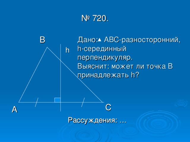 № 720. Дано: АВС-разносторонний,  h -серединный перпендикуляр.  Выяснит: может ли точка В принадлежать h ? h  С  А Рассуждения: …