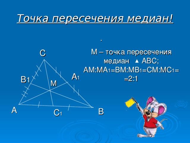 Точка пересечения медиан! . М – точка пересечения медиан АВС; АМ:МА 1 =ВМ:МВ 1 =СМ:МС 1 ==2:1 С А 1 В 1 М А В С 1