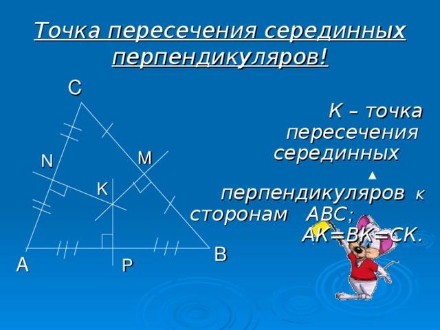 Точка пересечения серединных перпендикуляров! С К – точка пересечения   серединных  перпендикуляров к сторонам АВС ; АК=ВК=СК. М N K В А  P