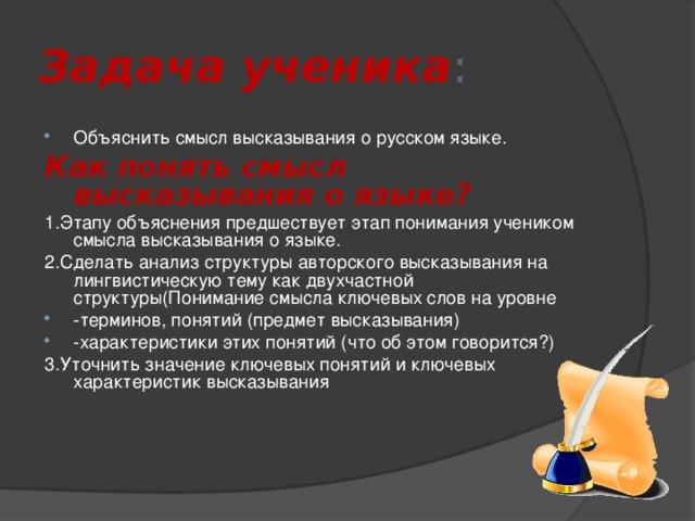 Задача ученика : Объяснить смысл высказывания о русском языке. Как понять смысл высказывания о языке? 1.Этапу объяснения предшествует этап понимания учеником смысла высказывания о языке. 2.Сделать анализ структуры авторского высказывания на лингвистическую тему как двухчастной структуры(Понимание смысла ключевых слов на уровне -терминов, понятий (предмет высказывания) -характеристики этих понятий (что об этом говорится?) 3.Уточнить значение ключевых понятий и ключевых характеристик высказывания