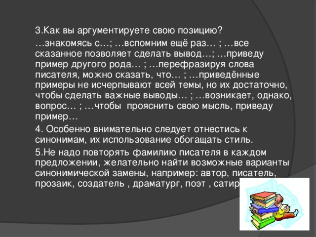 3.Как вы аргументируете свою позицию? … знакомясь с…; …вспомним ещё раз… ; …все сказанное позволяет сделать вывод…; …приведу пример другого рода… ; …перефразируя слова писателя, можно сказать, что… ; …приведённые примеры не исчерпывают всей темы, но их достаточно, чтобы сделать важные выводы… ; …возникает, однако, вопрос… ; …чтобы прояснить свою мысль, приведу пример… 4. Особенно внимательно следует отнестись к синонимам, их использование обогащать стиль. 5.Не надо повторять фамилию писателя в каждом предложении, желательно найти возможные варианты синонимической замены, например: автор, писатель, прозаик, создатель , драматург, поэт , сатирик и т.п.