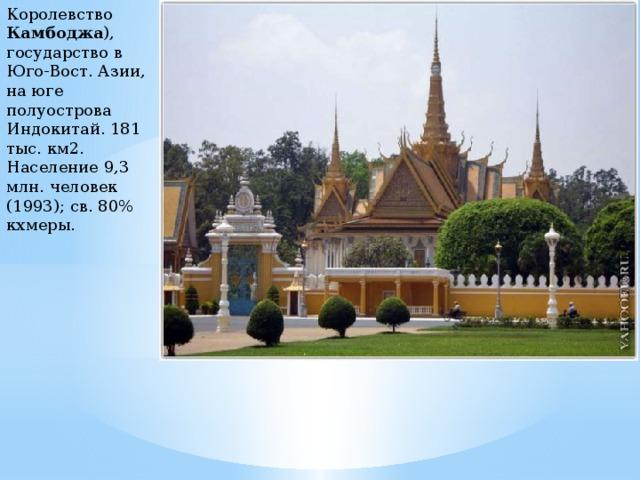 Королевство Камбоджа ), государство в Юго-Вост. Азии, на юге полуострова Индокитай. 181 тыс. км2. Население 9,3 млн. человек (1993); св. 80% кхмеры.