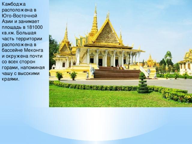 Камбоджа расположена в Юго-Восточной Азии и занимает площадь в 181000 кв.км. Большая часть территории расположена в бассейне Меконга и окружена почти со всех сторон горами, напоминая чашу с высокими краями.