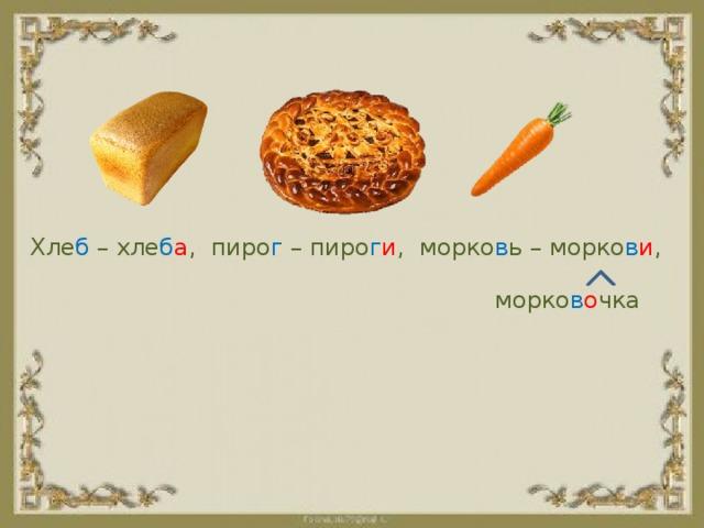 Хле б – хле б а , пиро г – пиро г и , морко в ь – морко в и , морко в о чка