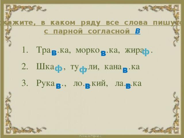 Докажите, в каком ряду все слова пишутся с парной согласной  В Тра…ка, морко…ка, жира… Шка…, ту…ли, кана…ка Рука…, ло…кий, ла…ка ф в в ф в ф в в в