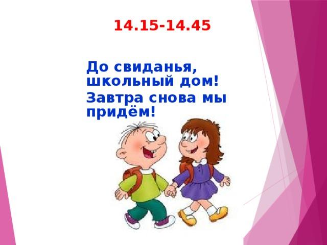 14.15-14.45 До свиданья, школьный дом! Завтра снова мы придём!