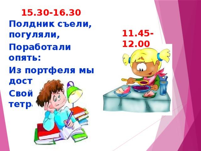 15.30-16.30 Полдник съели, погуляли, Поработали опять: Из портфеля мы достали Свой учебник и тетрадь. 11.45-12.00