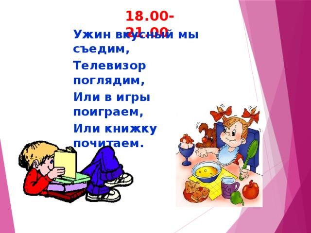 18.00-21.00 Ужин вкусный мы съедим, Телевизор поглядим, Или в игры поиграем, Или книжку почитаем.