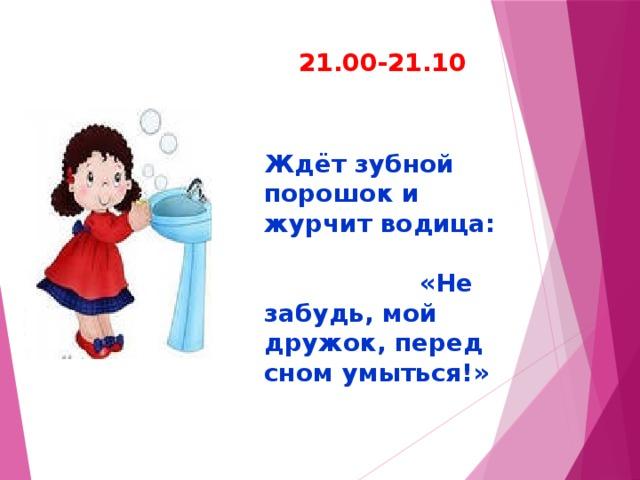 21.00-21.10 Ждёт зубной порошок и журчит водица: «Не забудь, мой дружок, перед сном умыться!»